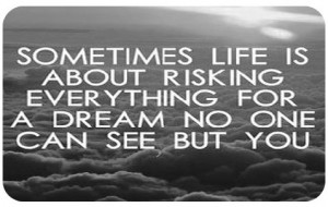 sometimes life is about risking everything for a dream no one can see ...
