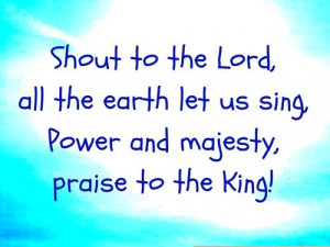 Shout to the lord, all the earth let us sing, power and majesty ...