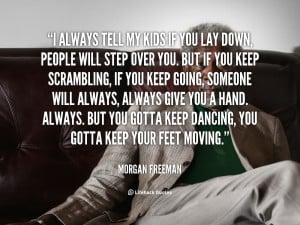 people will step over you but if you keep scrambling if you keep
