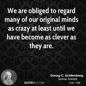 We are obliged to regard many of our original minds as crazy at least ...