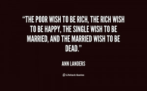The poor wish to be rich, the rich wish to be happy, the single wish ...
