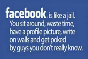 Haha, Facebook is like being in jail!