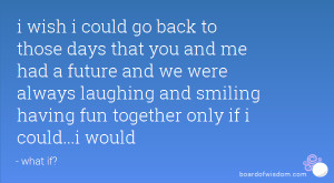 ... laughing and smiling having fun together only if i could...i would