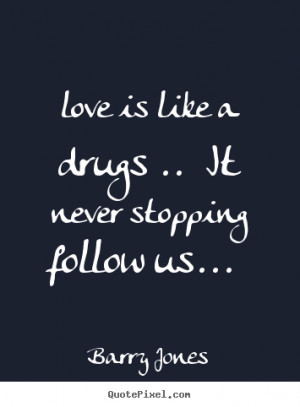 Quote about love - Love is like a drugs .. it never stopping follow us ...