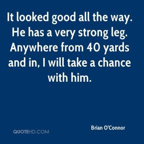 Brian O'Connor - It looked good all the way. He has a very strong leg ...