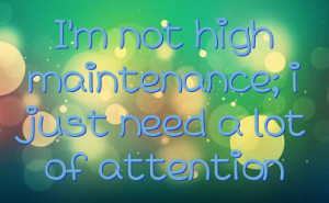 not high maintenance; i just need a lot of attention