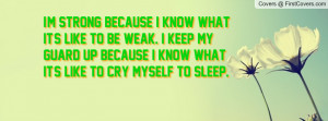 ... keep my guard up because I know what it's like to cry myself to sleep