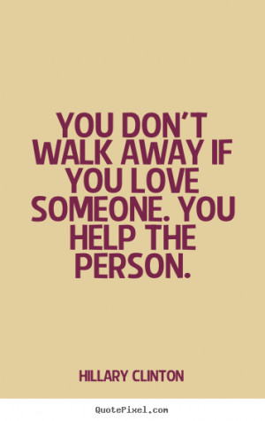 Love quote - You don't walk away if you love someone. you help the ...