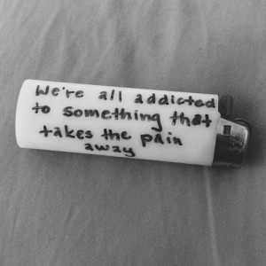 ... All Addicted To Something That Takes The Pain Away - Depression Quote