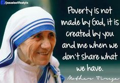 Poverty is not made by God, it is created by you and me when we don't ...
