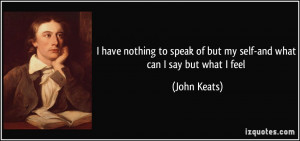 ... speak of but my self-and what can I say but what I feel - John Keats