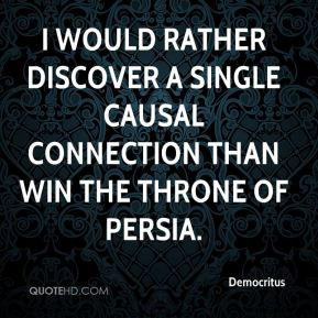 Democritus - I would rather discover a single causal connection than ...