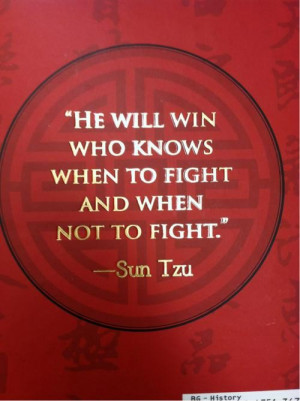 ... - He will win who knows when to fight and when not to fight. Sun Tzu