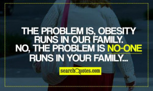The problem is, obesity runs in our family. No, the problem is no-one ...