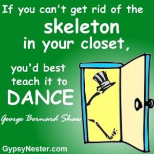 skeleton in your closet, you'd best teach it to dance. George Bernard ...