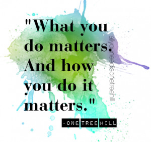 "What you do matters. And how you do it matters.""-Mouth McFadden (One ..."