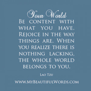 Be content with what you have. Rejoice in the way things are.