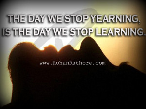The day we stop yearning, is the day we stop learning. -Rohan Rathore