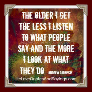 The older I get the less I listen to what people say and the more I ...