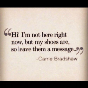 ... my shoes are, so leave them a message. ~ Carrie Bradshaw ~ Single love