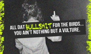 All dat bullshit for the birds... You ain't nothing but a vulture.