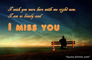 wish you were here with me right now. I am so lonely and i miss you.