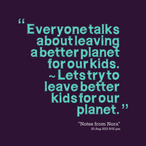 Quotes Picture: everyone talks about leaving a better planet for our ...