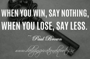 ... say nothing, when you lose, say less. ~ Paul Brown ( Inspiring Quotes