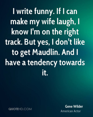 write funny. If I can make my wife laugh, I know I'm on the right ...