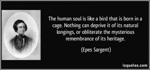 The human soul is like a bird that is born in a cage. Nothing can ...