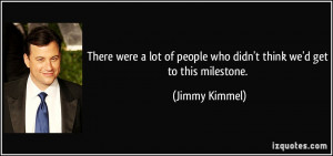... of people who didn't think we'd get to this milestone. - Jimmy Kimmel