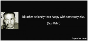 quote-i-d-rather-be-lonely-than-happy-with-somebody-else-gus-kahn ...