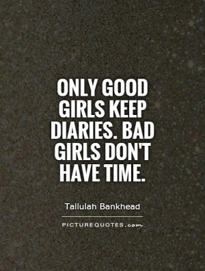 Only good girls keep diaries. Bad girls don't have time Picture Quote ...