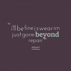 Quotes Picture: i'll be fine i swear im just gone beyond repair