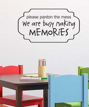 Please pardon the mess. We are busy making memories. Create a ...