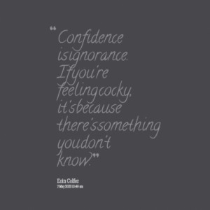 Confidence is ignorance. If you're feeling cocky, it's because there's ...