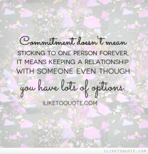 Commitment doesn't mean sticking to one person forever, it means ...