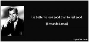 It is better to look good than to feel good. - Fernando Lamas