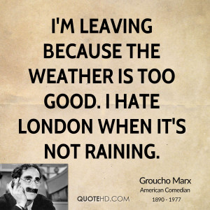 leaving because the weather is too good. I hate London when it's ...