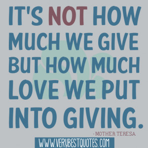 ... we give but how much love we put into giving.― Mother Teresa Quotes