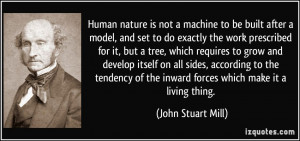 Human nature is not a machine to be built after a model, and set to do ...