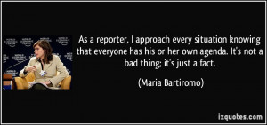 ... own agenda. It's not a bad thing; it's just a fact. - Maria Bartiromo