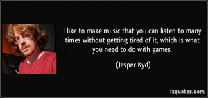 ... tired of it, which is what you need to do with games. - Jesper Kyd
