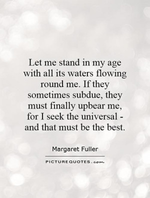 Let me stand in my age with all its waters flowing round me. If they ...