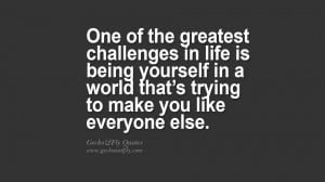 One of the greatest challenges in life is being yourself in a world ...