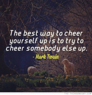 The best way to cheer yourself up is to try cheer somebody else up