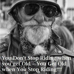 You get Old when you Stop Riding!