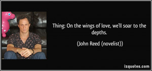 Thing: On the wings of love, we'll soar to the depths. - John Reed ...