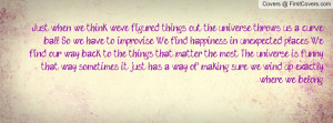 ... happiness in unexpected places. We find our way back to the things