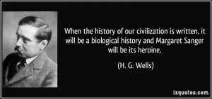 ... history and Margaret Sanger will be its heroine. - H. G. Wells